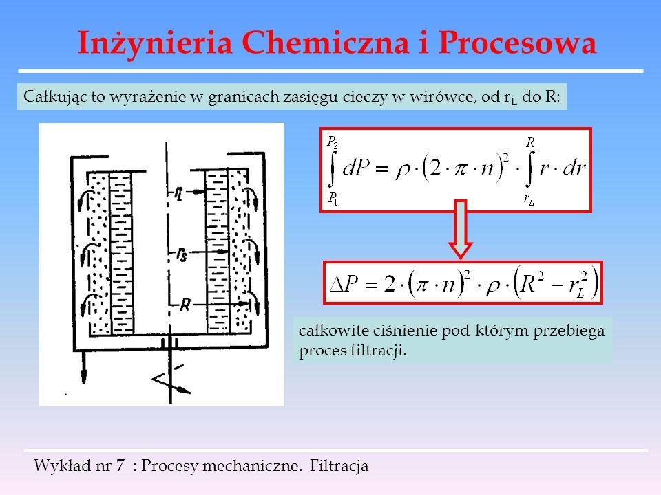 Inżynieria Chemiczna i Procesowa Wykład nr 7 : Procesy mechaniczne. Filtracja Całkując to wyrażenie w granicach zasięgu cieczy w wirówce, od r L do R: