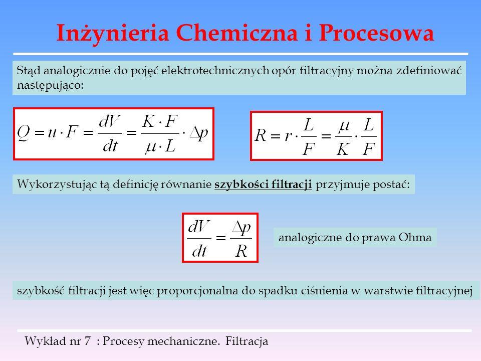 Inżynieria Chemiczna i Procesowa Wykład nr 7 : Procesy mechaniczne. Filtracja Stąd analogicznie do pojęć elektrotechnicznych opór filtracyjny można zd