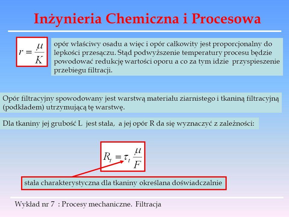 Inżynieria Chemiczna i Procesowa Wykład nr 7 : Procesy mechaniczne. Filtracja opór właściwy osadu a więc i opór całkowity jest proporcjonalny do lepko