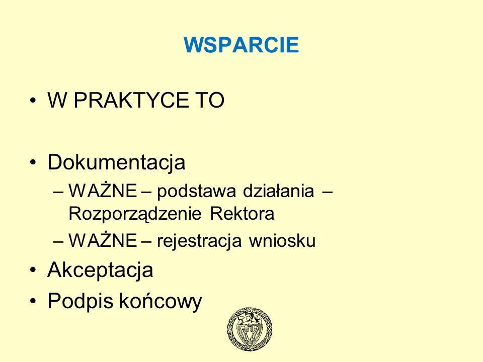 WSPARCIE W PRAKTYCE TO Dokumentacja –WAŻNE – podstawa działania – Rozporządzenie Rektora –WAŻNE – rejestracja wniosku Akceptacja Podpis końcowy