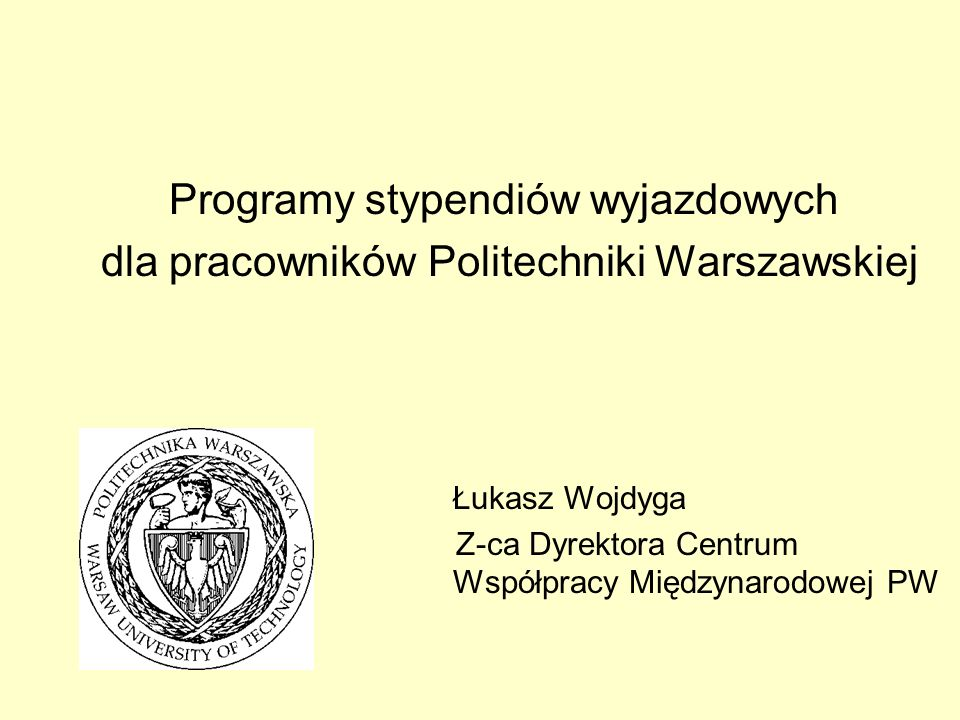 Programy stypendiów wyjazdowych dla pracowników Politechniki Warszawskiej Łukasz Wojdyga Z-ca Dyrektora Centrum Współpracy Międzynarodowej PW