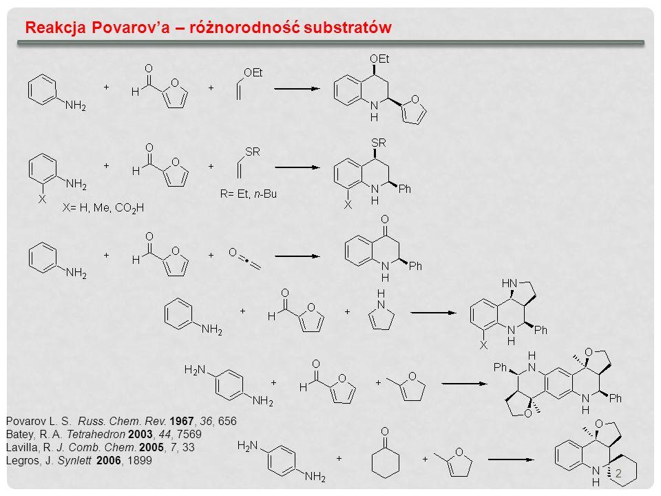 2 Reakcja Povarova – różnorodność substratów Povarov L. S. Russ. Chem. Rev. 1967, 36, 656 Batey, R. A. Tetrahedron 2003, 44, 7569 Lavilla, R. J. Comb.