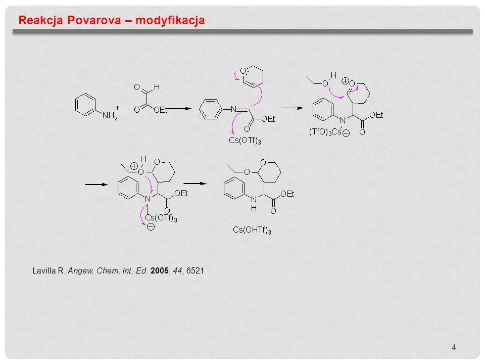 4 Reakcja Povarova – modyfikacja Lavilla R. Angew. Chem. Int. Ed. 2005, 44, 6521