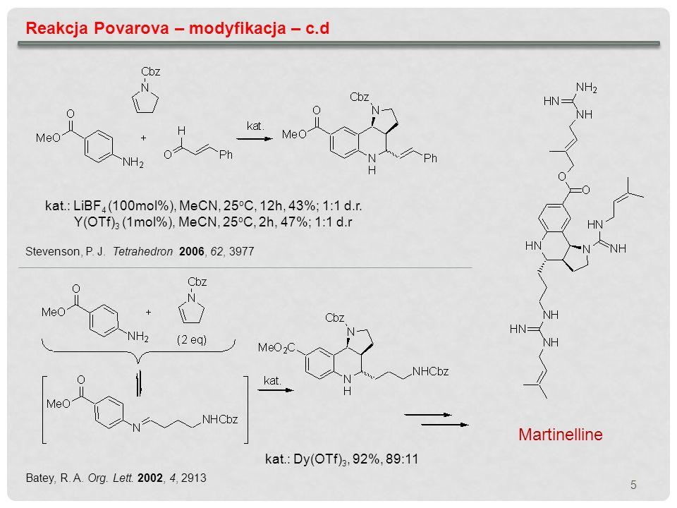 5 Reakcja Povarova – modyfikacja – c.d kat.: LiBF 4 (100mol%), MeCN, 25 o C, 12h, 43%; 1:1 d.r. Y(OTf) 3 (1mol%), MeCN, 25 o C, 2h, 47%; 1:1 d.r Steve
