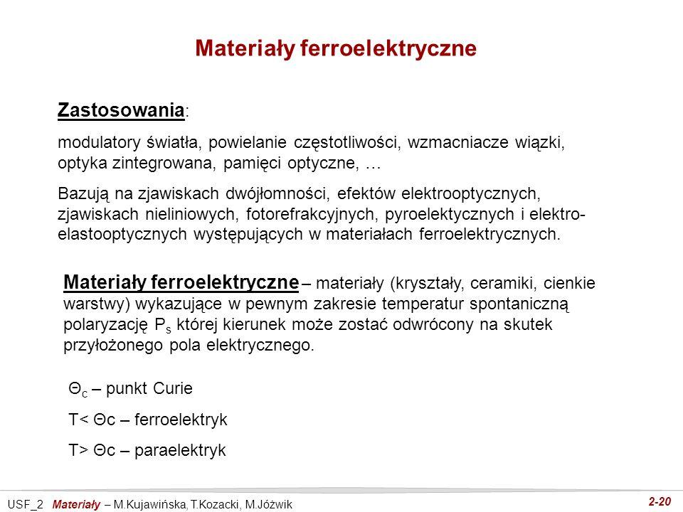 USF_2 Materiały – M.Kujawińska, T.Kozacki, M.Jóżwik 2-20 Materiały ferroelektryczne Zastosowania : modulatory światła, powielanie częstotliwości, wzma