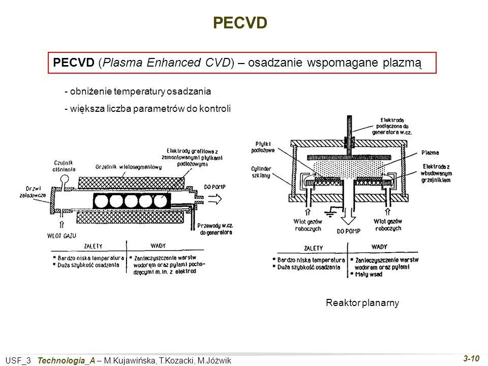 USF_3 Technologia_A – M.Kujawińska, T.Kozacki, M.Jóżwik 3-10 PECVD PECVD (Plasma Enhanced CVD) – osadzanie wspomagane plazmą Reaktor planarny - obniżenie temperatury osadzania - większa liczba parametrów do kontroli