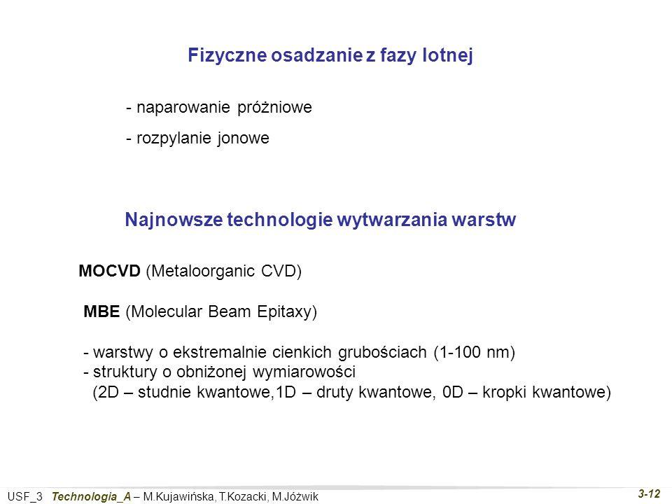 USF_3 Technologia_A – M.Kujawińska, T.Kozacki, M.Jóżwik 3-12 MOCVD (Metaloorganic CVD) MBE (Molecular Beam Epitaxy) - warstwy o ekstremalnie cienkich grubościach (1-100 nm) - struktury o obniżonej wymiarowości (2D – studnie kwantowe,1D – druty kwantowe, 0D – kropki kwantowe) Najnowsze technologie wytwarzania warstw Fizyczne osadzanie z fazy lotnej - naparowanie próżniowe - rozpylanie jonowe
