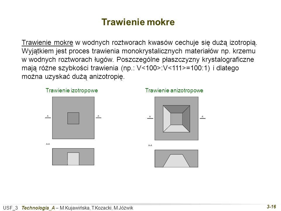 USF_3 Technologia_A – M.Kujawińska, T.Kozacki, M.Jóżwik 3-16 Trawienie mokre Trawienie mokre w wodnych roztworach kwasów cechuje się dużą izotropią.