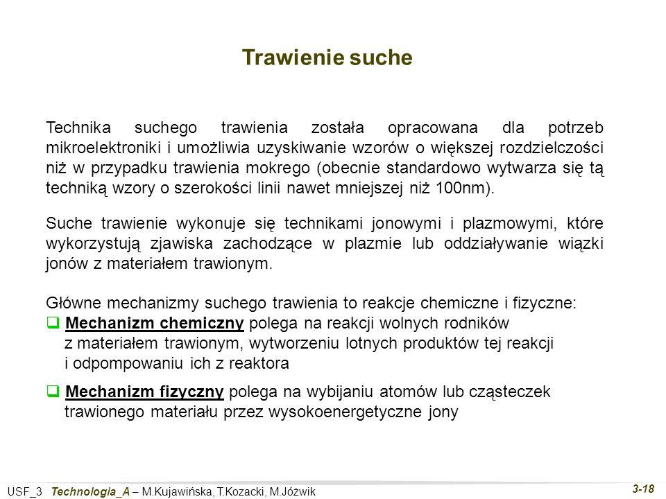 USF_3 Technologia_A – M.Kujawińska, T.Kozacki, M.Jóżwik 3-18 Trawienie suche Technika suchego trawienia została opracowana dla potrzeb mikroelektroniki i umożliwia uzyskiwanie wzorów o większej rozdzielczości niż w przypadku trawienia mokrego (obecnie standardowo wytwarza się tą techniką wzory o szerokości linii nawet mniejszej niż 100nm).