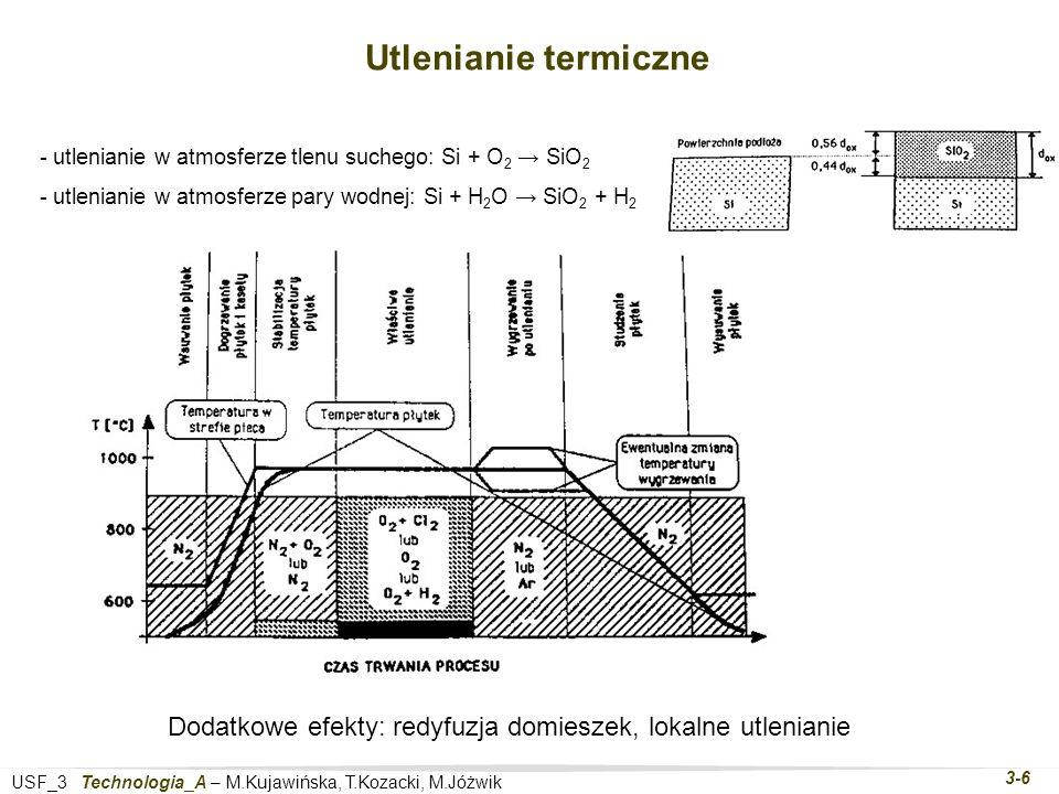 USF_3 Technologia_A – M.Kujawińska, T.Kozacki, M.Jóżwik 3-6 Utlenianie termiczne - utlenianie w atmosferze tlenu suchego: Si + O 2 SiO 2 - utlenianie w atmosferze pary wodnej: Si + H 2 O SiO 2 + H 2 Dodatkowe efekty: redyfuzja domieszek, lokalne utlenianie