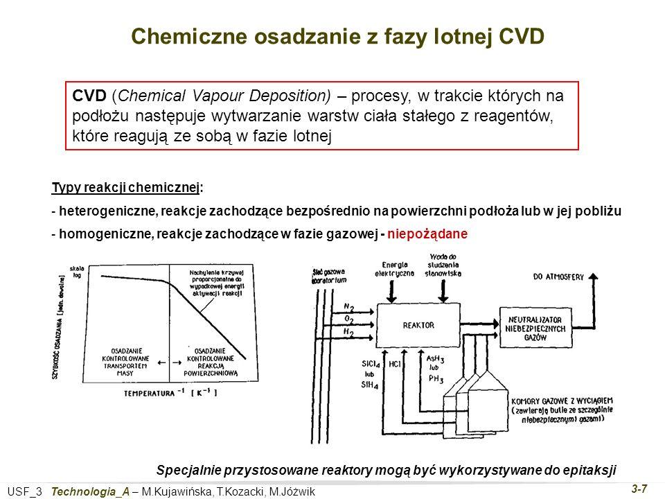 USF_3 Technologia_A – M.Kujawińska, T.Kozacki, M.Jóżwik 3-7 Chemiczne osadzanie z fazy lotnej CVD CVD (Chemical Vapour Deposition) – procesy, w trakcie których na podłożu następuje wytwarzanie warstw ciała stałego z reagentów, które reagują ze sobą w fazie lotnej Typy reakcji chemicznej: - heterogeniczne, reakcje zachodzące bezpośrednio na powierzchni podłoża lub w jej pobliżu - homogeniczne, reakcje zachodzące w fazie gazowej - niepożądane Specjalnie przystosowane reaktory mogą być wykorzystywane do epitaksji