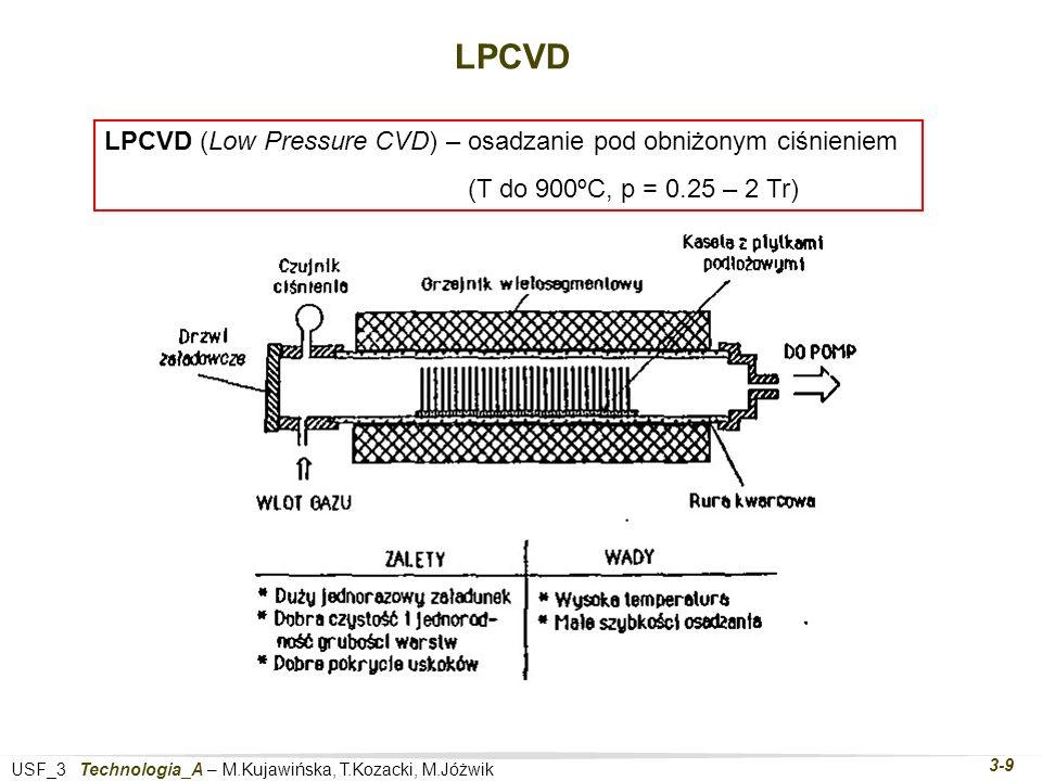 USF_3 Technologia_A – M.Kujawińska, T.Kozacki, M.Jóżwik 3-9 LPCVD LPCVD (Low Pressure CVD) – osadzanie pod obniżonym ciśnieniem (T do 900ºC, p = 0.25 – 2 Tr)