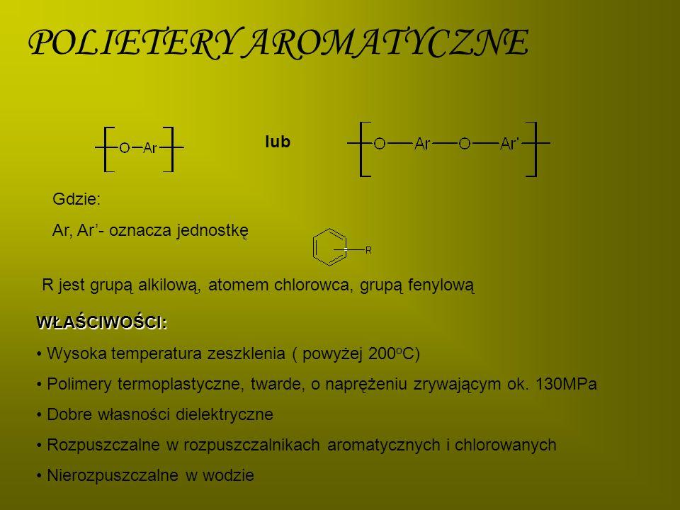 POLIETERY AROMATYCZNE lub Gdzie: Ar, Ar- oznacza jednostkę R jest grupą alkilową, atomem chlorowca, grupą fenylową WŁAŚCIWOŚCI: Wysoka temperatura zes