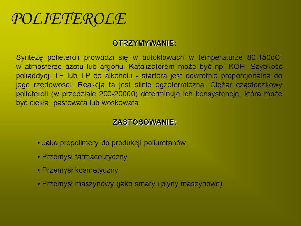 POLIETEROLEOTRZYMYWANIE: Syntezę polieteroli prowadzi się w autoklawach w temperaturze 80-150oC, w atmosferze azotu lub argonu. Katalizatorem może być