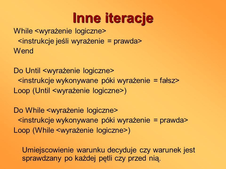 Inne iteracje While Wend Do Until Loop (Until ) Do While Loop (While ) Umiejscowienie warunku decyduje czy warunek jest sprawdzany po każdej pętli czy