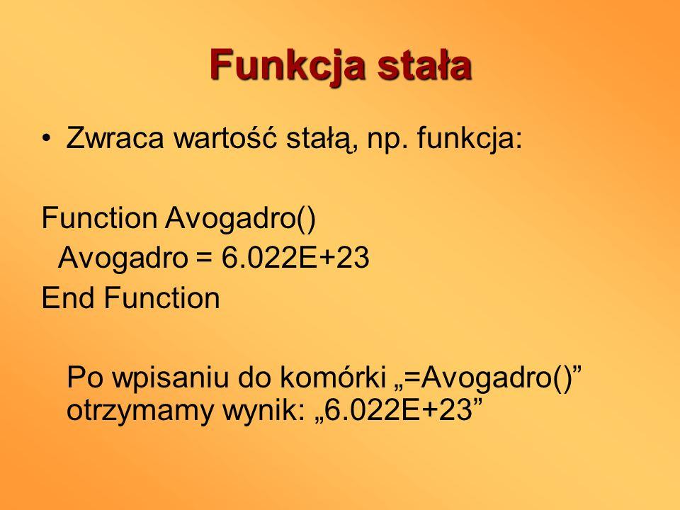 Funkcja stała Zwraca wartość stałą, np. funkcja: Function Avogadro() Avogadro = 6.022E+23 End Function Po wpisaniu do komórki =Avogadro() otrzymamy wy