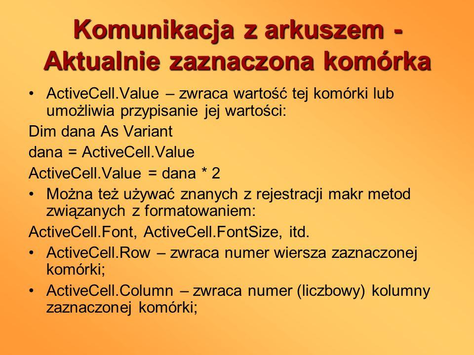 Komunikacja z arkuszem - Aktualnie zaznaczona komórka ActiveCell.Value – zwraca wartość tej komórki lub umożliwia przypisanie jej wartości: Dim dana A