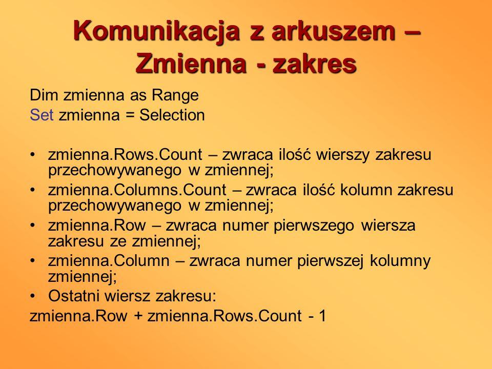 Komunikacja z arkuszem – Zmienna - zakres Dim zmienna as Range Set zmienna = Selection zmienna.Rows.Count – zwraca ilość wierszy zakresu przechowywane