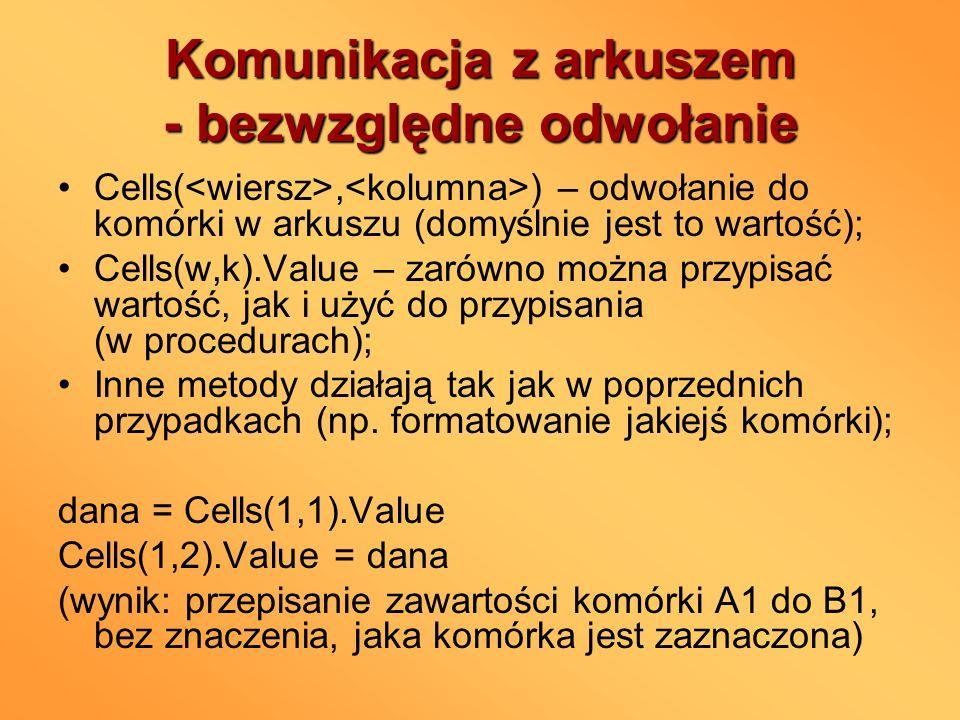 Komunikacja z arkuszem - bezwzględne odwołanie Cells(, ) – odwołanie do komórki w arkuszu (domyślnie jest to wartość); Cells(w,k).Value – zarówno możn