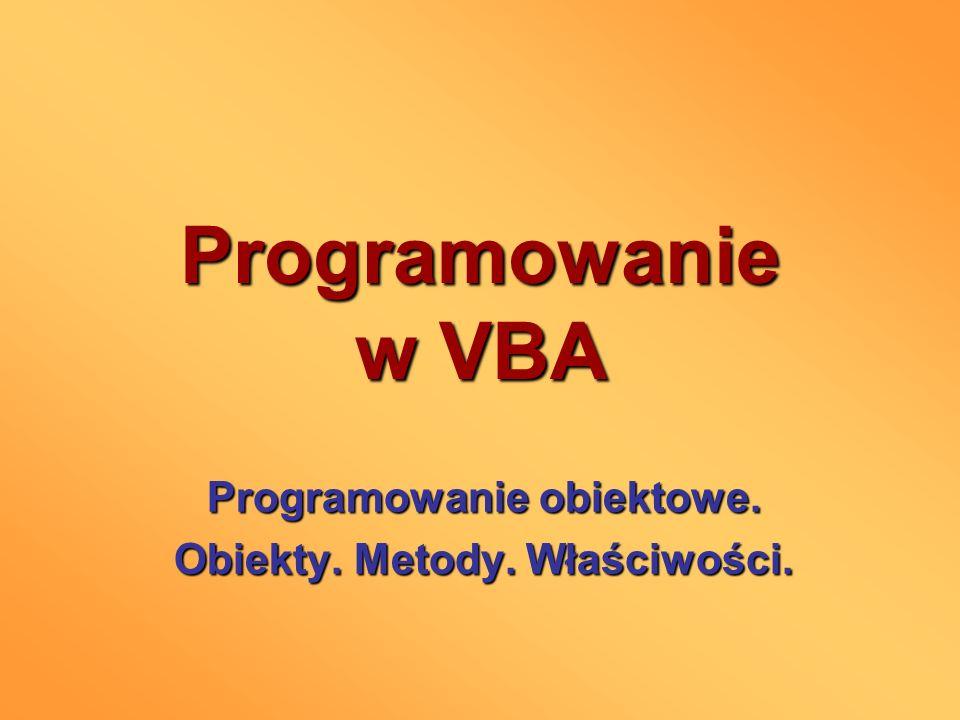 Programowanie w VBA Programowanie obiektowe. Obiekty. Metody. Właściwości.