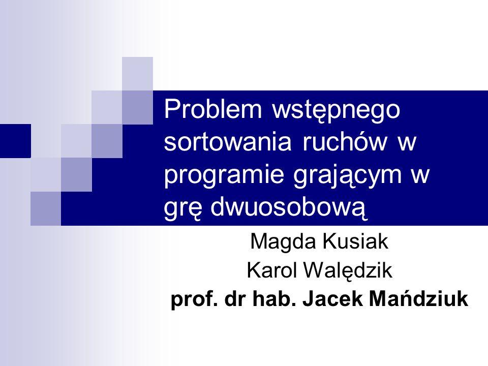 Problem wstępnego sortowania ruchów w programie grającym w grę dwuosobową Magda Kusiak Karol Walędzik prof. dr hab. Jacek Mańdziuk