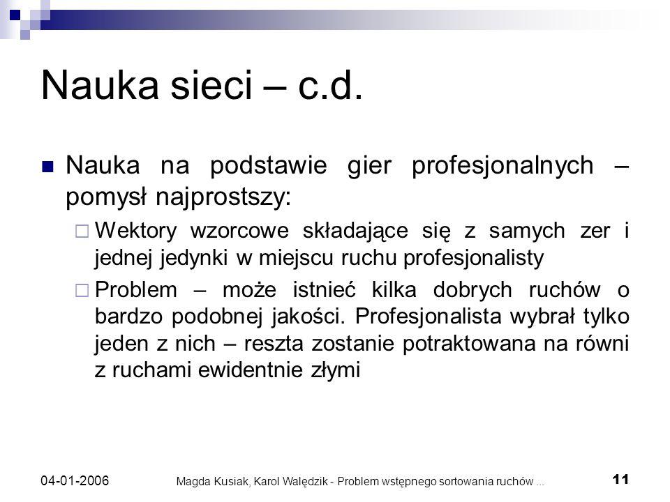 Magda Kusiak, Karol Walędzik - Problem wstępnego sortowania ruchów... 11 04-01-2006 Nauka sieci – c.d. Nauka na podstawie gier profesjonalnych – pomys