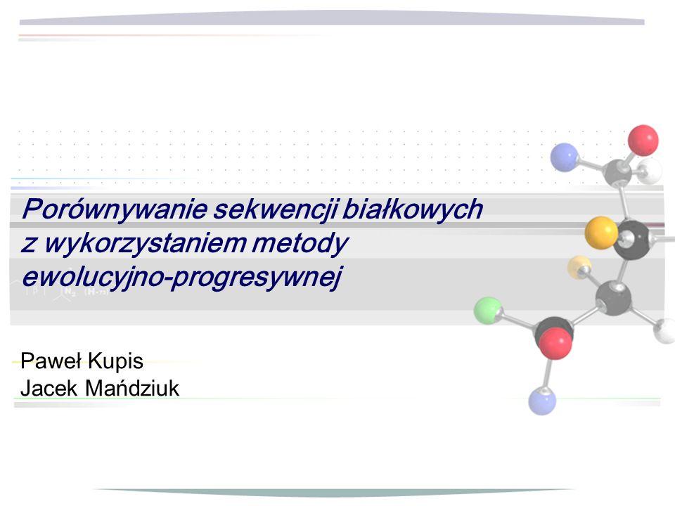 Porównywanie sekwencji białkowych z wykorzystaniem metody ewolucyjno-progresywnej Paweł Kupis Jacek Mańdziuk