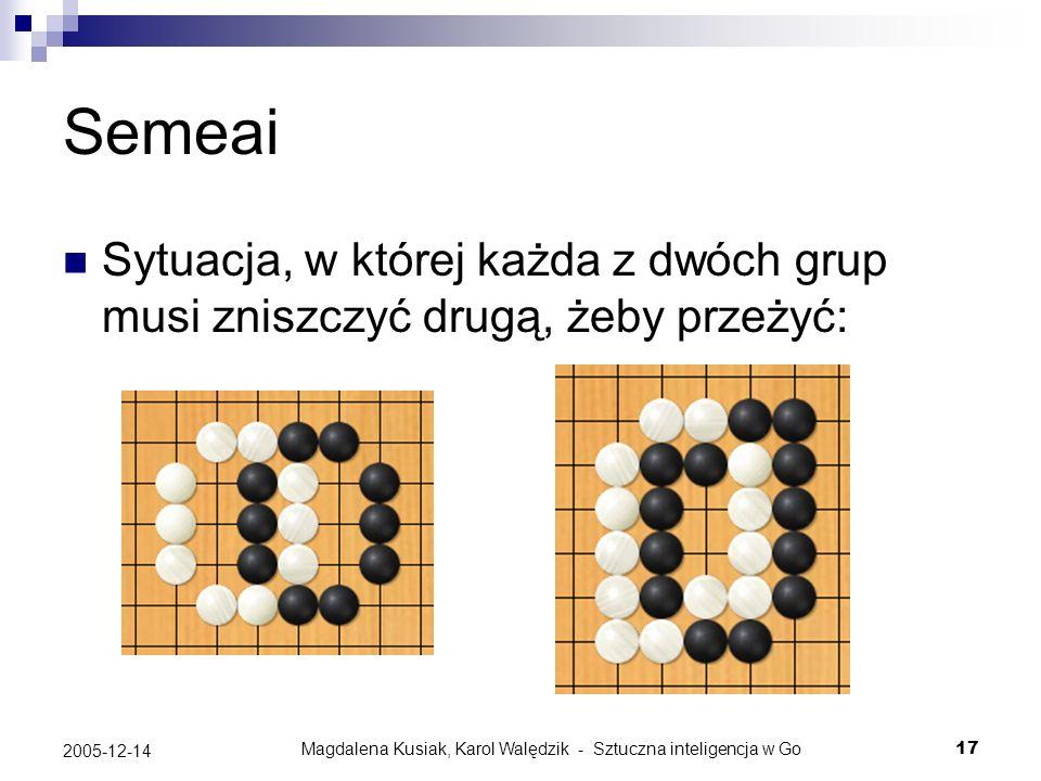 Magdalena Kusiak, Karol Walędzik - Sztuczna inteligencja w Go17 2005-12-14 Semeai Sytuacja, w której każda z dwóch grup musi zniszczyć drugą, żeby prz