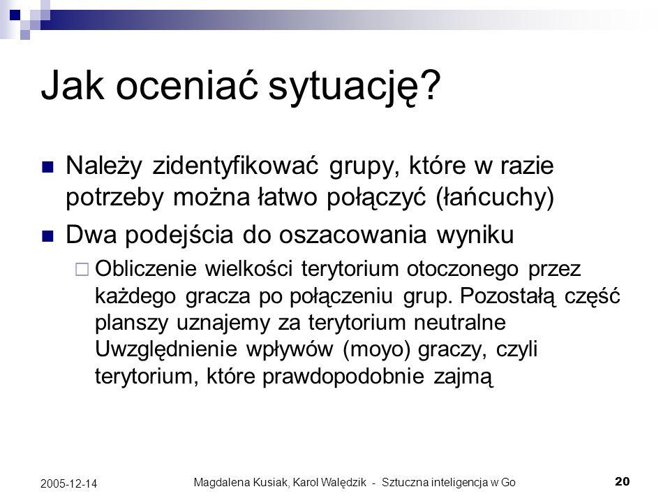 Magdalena Kusiak, Karol Walędzik - Sztuczna inteligencja w Go20 2005-12-14 Jak oceniać sytuację? Należy zidentyfikować grupy, które w razie potrzeby m