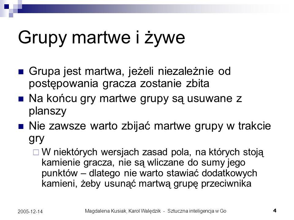 Magdalena Kusiak, Karol Walędzik - Sztuczna inteligencja w Go4 2005-12-14 Grupy martwe i żywe Grupa jest martwa, jeżeli niezależnie od postępowania gr