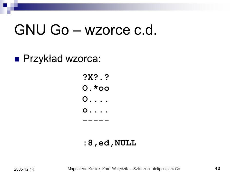 Magdalena Kusiak, Karol Walędzik - Sztuczna inteligencja w Go42 2005-12-14 GNU Go – wzorce c.d. Przykład wzorca: ?X?.? O.*oo O.... o.... ----- :8,ed,N