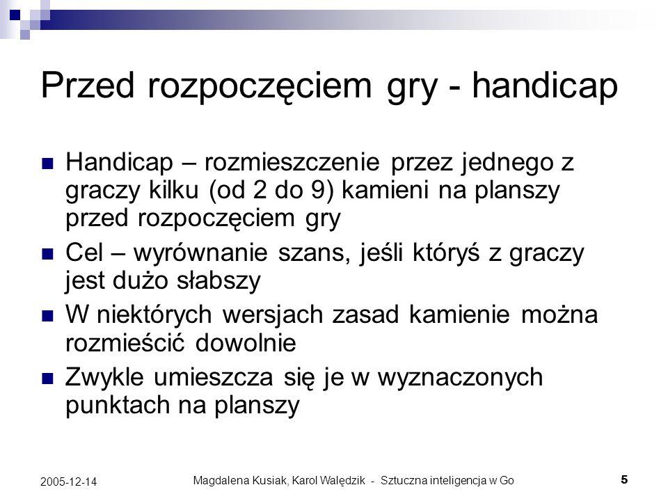 Magdalena Kusiak, Karol Walędzik - Sztuczna inteligencja w Go16 2005-12-14 Schi-cho (drabiny) Powstają proste wzory geometryczne, bardzo łatwe do zauważenia i przewidzenia dla ludzi Stanowią duży problem dla programów grających