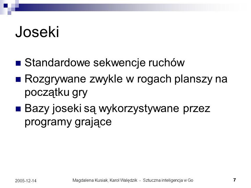 Magdalena Kusiak, Karol Walędzik - Sztuczna inteligencja w Go48 2005-12-14 GNU Go Funkcja wpływu - szczegóły Pozycjom na planszy przypisywana jestprzepuszczalności Domyślnie jest to 1 dla pustych grup, 0 dla żywych kamieni Wartości te są modyfikowane przez wzorce W przypadku emisji po przekątnej przepuszczalność przemnażana jest dodatkowo przez maksimum z przepuszczalności pozycji pomiędzy którymi przebiega przekątna