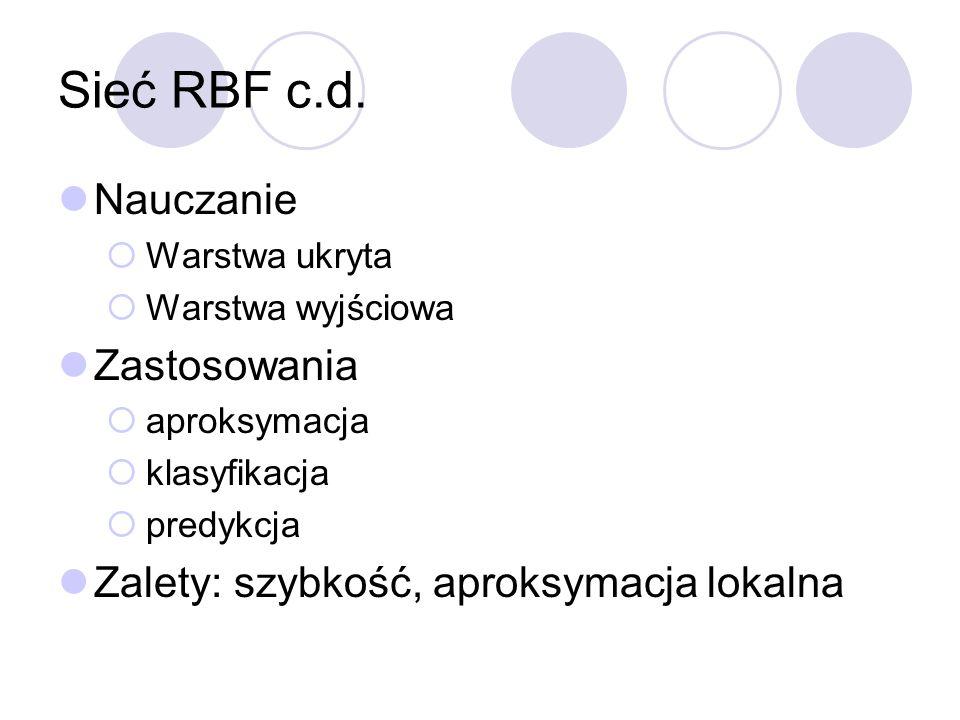 Sieć RBF c.d. Nauczanie Warstwa ukryta Warstwa wyjściowa Zastosowania aproksymacja klasyfikacja predykcja Zalety: szybkość, aproksymacja lokalna