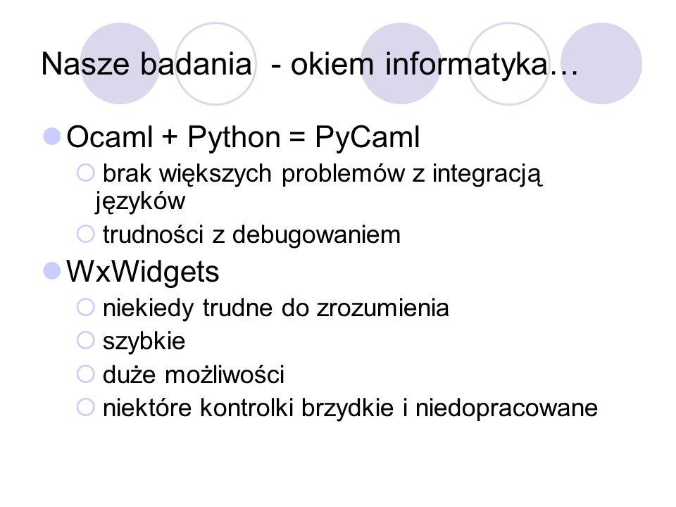 Nasze badania - okiem informatyka… Ocaml + Python = PyCaml brak większych problemów z integracją języków trudności z debugowaniem WxWidgets niekiedy t