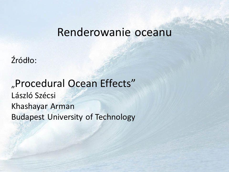Renderowanie oceanu Źródło: Procedural Ocean Effects László Szécsi Khashayar Arman Budapest University of Technology