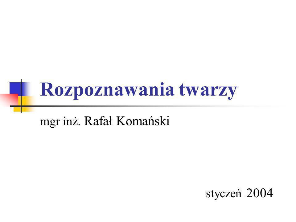 Rozpoznawania twarzy mgr inż. Rafał Komański styczeń 2004
