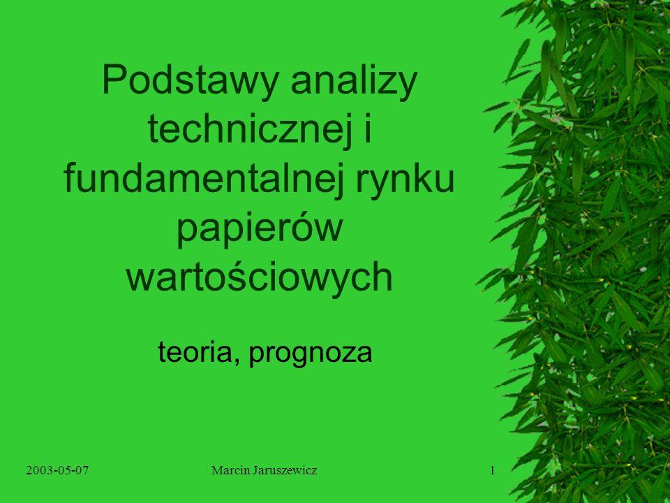 2003-05-07Marcin Jaruszewicz1 Podstawy analizy technicznej i fundamentalnej rynku papierów wartościowych teoria, prognoza