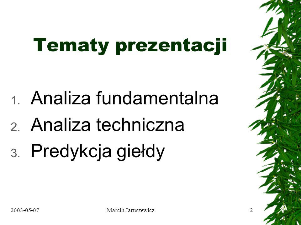2003-05-07Marcin Jaruszewicz2 Tematy prezentacji 1. Analiza fundamentalna 2. Analiza techniczna 3. Predykcja giełdy