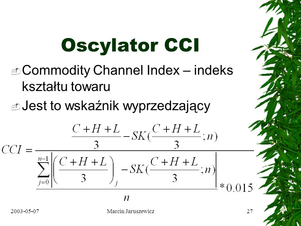 2003-05-07Marcin Jaruszewicz27 Oscylator CCI Commodity Channel Index – indeks kształtu towaru Jest to wskaźnik wyprzedzający