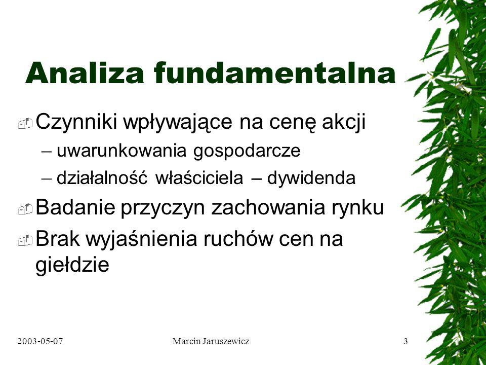 2003-05-07Marcin Jaruszewicz3 Analiza fundamentalna Czynniki wpływające na cenę akcji –uwarunkowania gospodarcze –działalność właściciela – dywidenda Badanie przyczyn zachowania rynku Brak wyjaśnienia ruchów cen na giełdzie