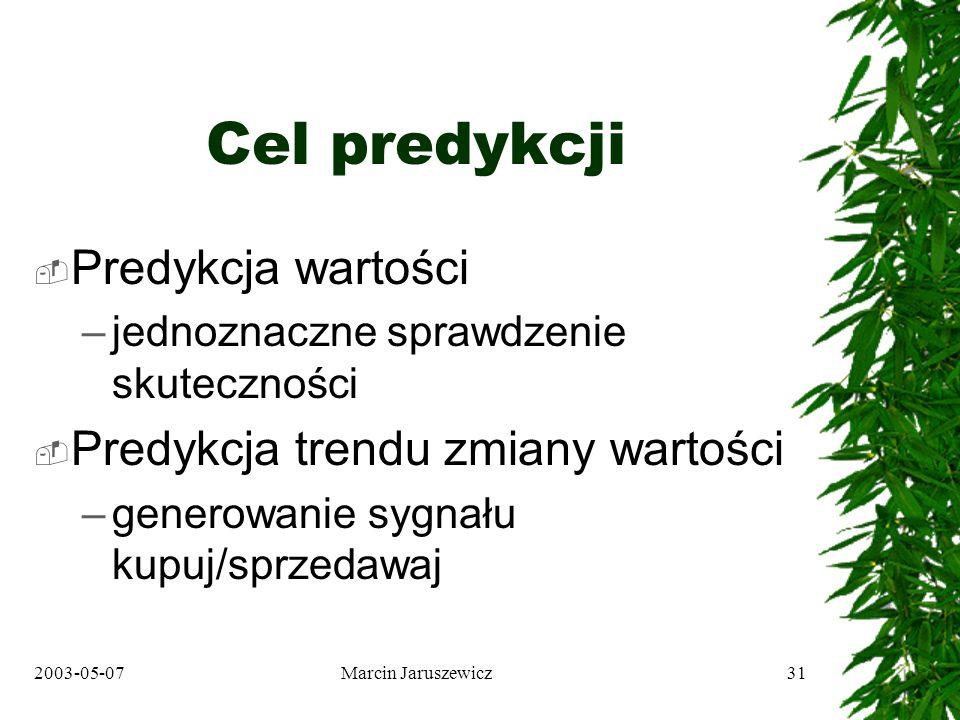 2003-05-07Marcin Jaruszewicz31 Cel predykcji Predykcja wartości –jednoznaczne sprawdzenie skuteczności Predykcja trendu zmiany wartości –generowanie sygnału kupuj/sprzedawaj