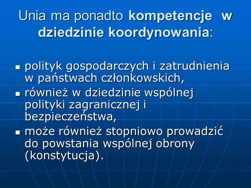 Unia ma ponadto kompetencje w dziedzinie koordynowania: polityk gospodarczych i zatrudnienia w państwach członkowskich, polityk gospodarczych i zatrud