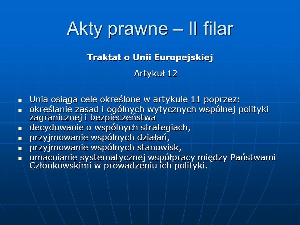 Akty prawne – II filar Traktat o Unii Europejskiej Artykuł 12 Unia osiąga cele określone w artykule 11 poprzez: Unia osiąga cele określone w artykule 11 poprzez: określanie zasad i ogólnych wytycznych wspólnej polityki zagranicznej i bezpieczeństwa określanie zasad i ogólnych wytycznych wspólnej polityki zagranicznej i bezpieczeństwa decydowanie o wspólnych strategiach, decydowanie o wspólnych strategiach, przyjmowanie wspólnych działań, przyjmowanie wspólnych działań, przyjmowanie wspólnych stanowisk, przyjmowanie wspólnych stanowisk, umacnianie systematycznej współpracy między Państwami Członkowskimi w prowadzeniu ich polityki.