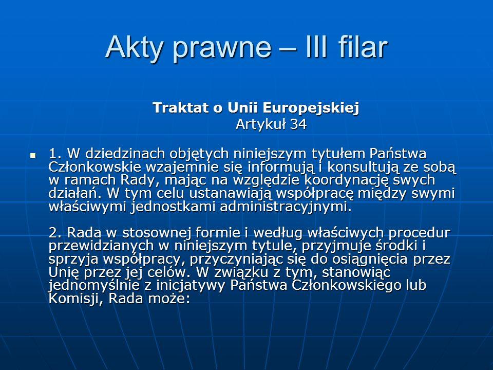 Akty prawne – III filar Traktat o Unii Europejskiej Artykuł 34 1. W dziedzinach objętych niniejszym tytułem Państwa Członkowskie wzajemnie się informu