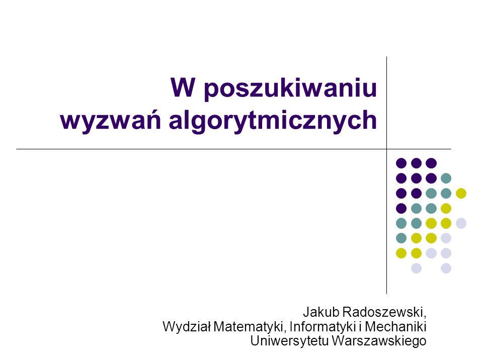 W poszukiwaniu wyzwań algorytmicznych Jakub Radoszewski, Wydział Matematyki, Informatyki i Mechaniki Uniwersytetu Warszawskiego