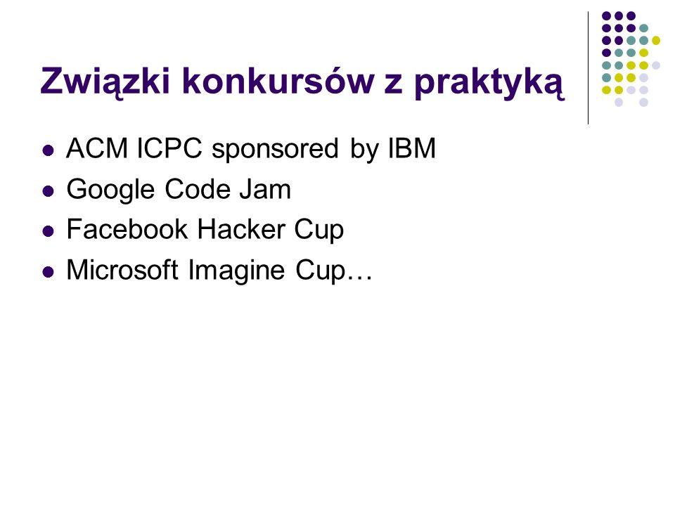 Związki konkursów z praktyką ACM ICPC sponsored by IBM Google Code Jam Facebook Hacker Cup Microsoft Imagine Cup…