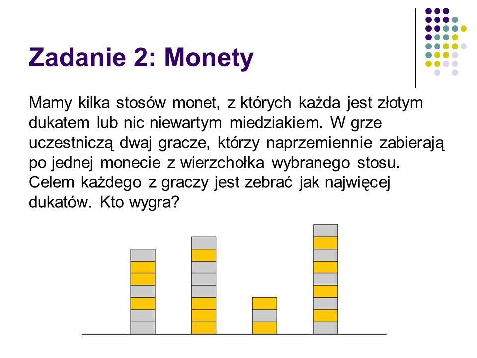 Zadanie 2: Monety Mamy kilka stosów monet, z których każda jest złotym dukatem lub nic niewartym miedziakiem. W grze uczestniczą dwaj gracze, którzy n