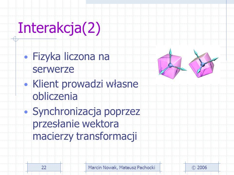 Interakcja(2) Fizyka liczona na serwerze Klient prowadzi własne obliczenia Synchronizacja poprzez przesłanie wektora macierzy transformacji © 2006Marcin Nowak, Mateusz Pachocki22