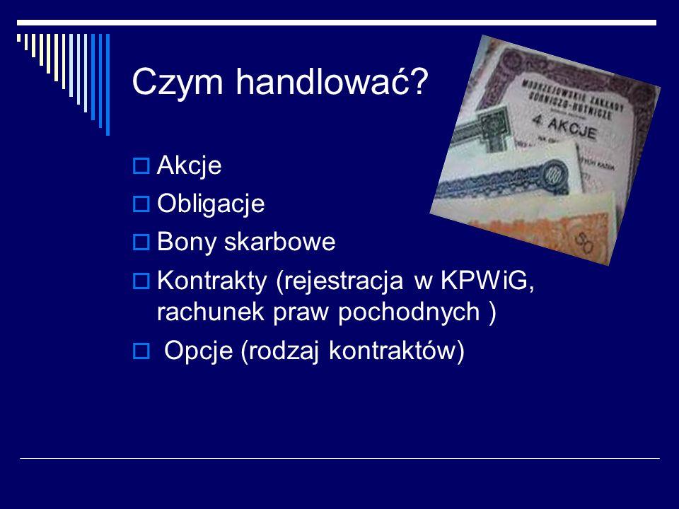Czym handlować? Akcje Obligacje Bony skarbowe Kontrakty (rejestracja w KPWiG, rachunek praw pochodnych ) Opcje (rodzaj kontraktów)